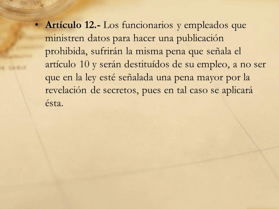 Artículo 12.- Los funcionarios y empleados que ministren datos para hacer una publicación prohibida, sufrirán la misma pena que señala el artículo 10 y serán destituídos de su empleo, a no ser que en la ley esté señalada una pena mayor por la revelación de secretos, pues en tal caso se aplicará ésta.