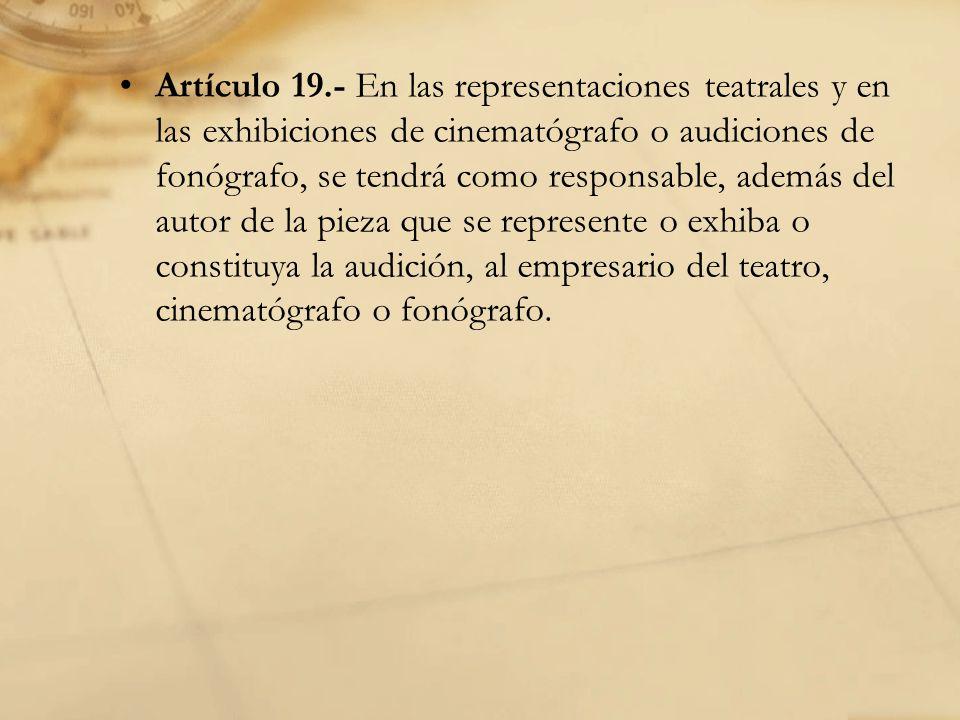 Artículo 19.- En las representaciones teatrales y en las exhibiciones de cinematógrafo o audiciones de fonógrafo, se tendrá como responsable, además del autor de la pieza que se represente o exhiba o constituya la audición, al empresario del teatro, cinematógrafo o fonógrafo.