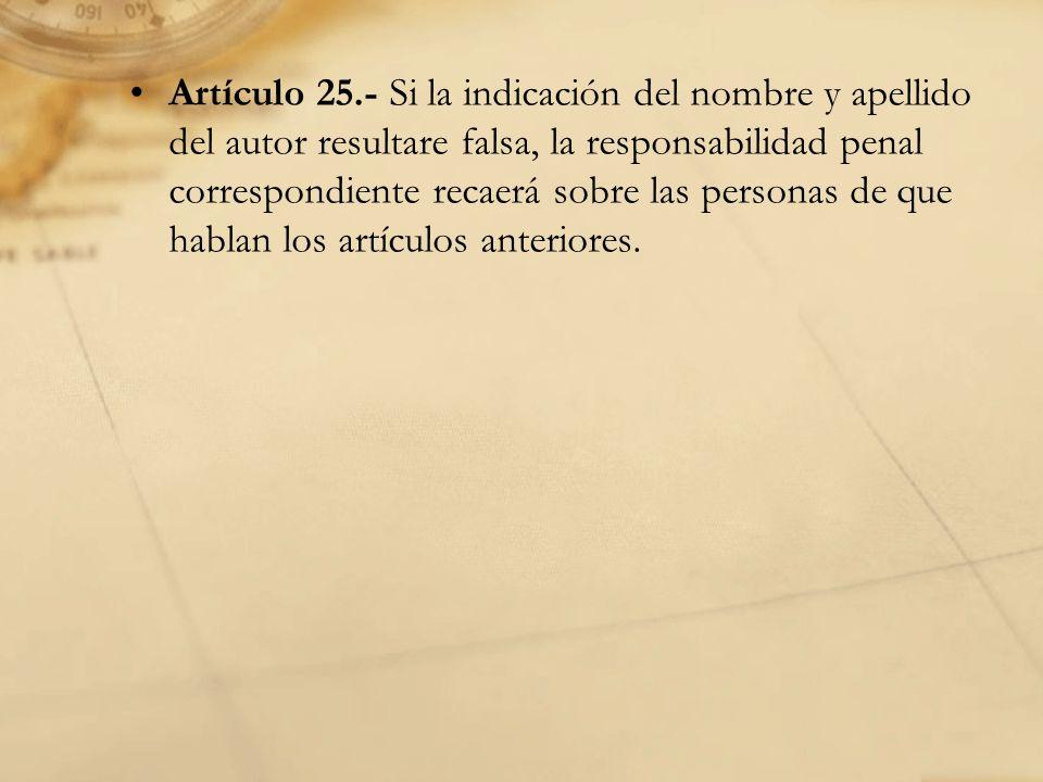 Artículo 25.- Si la indicación del nombre y apellido del autor resultare falsa, la responsabilidad penal correspondiente recaerá sobre las personas de que hablan los artículos anteriores.