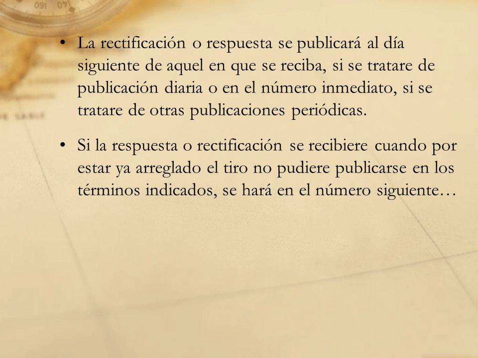 La rectificación o respuesta se publicará al día siguiente de aquel en que se reciba, si se tratare de publicación diaria o en el número inmediato, si se tratare de otras publicaciones periódicas.