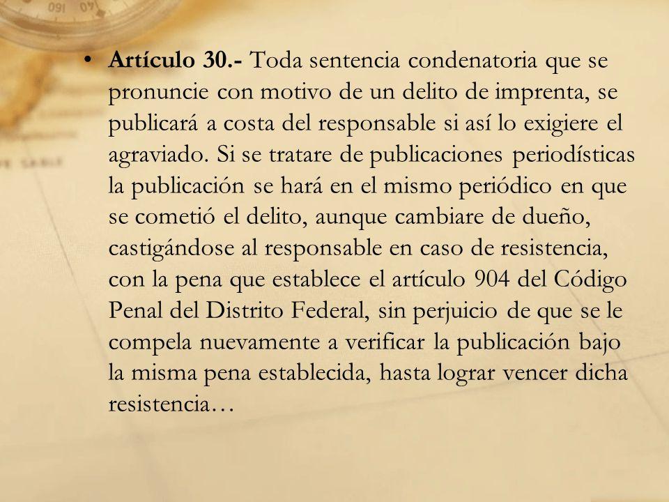 Artículo 30.- Toda sentencia condenatoria que se pronuncie con motivo de un delito de imprenta, se publicará a costa del responsable si así lo exigiere el agraviado.