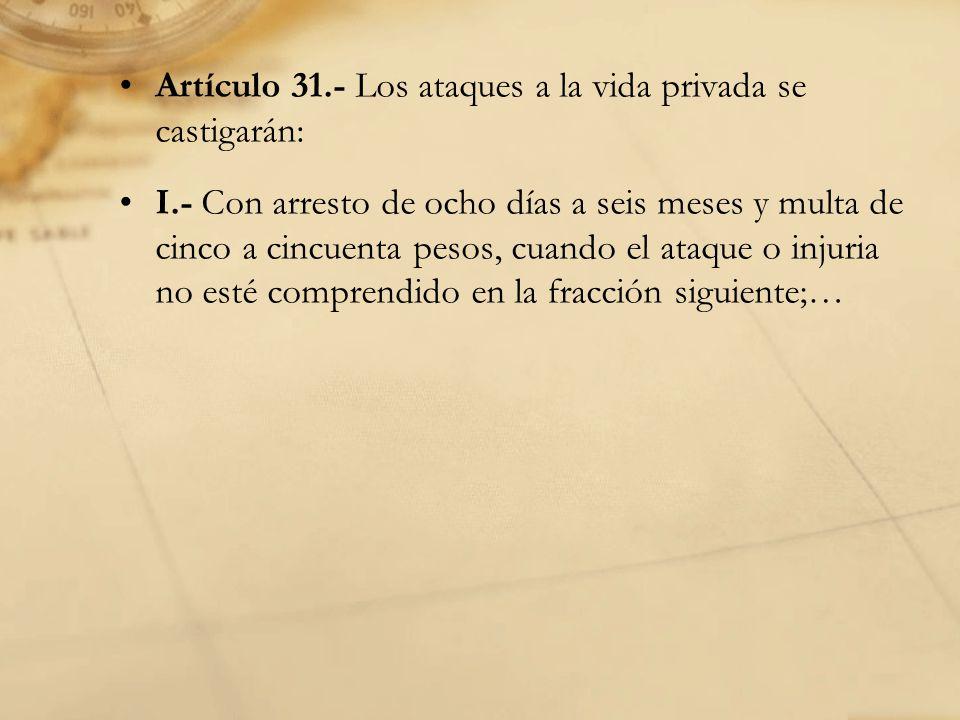 Artículo 31.- Los ataques a la vida privada se castigarán: I.- Con arresto de ocho días a seis meses y multa de cinco a cincuenta pesos, cuando el ataque o injuria no esté comprendido en la fracción siguiente;…