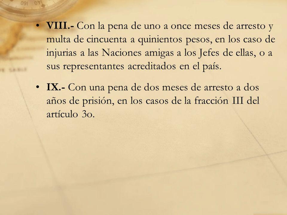 VIII.- Con la pena de uno a once meses de arresto y multa de cincuenta a quinientos pesos, en los caso de injurias a las Naciones amigas a los Jefes de ellas, o a sus representantes acreditados en el país.
