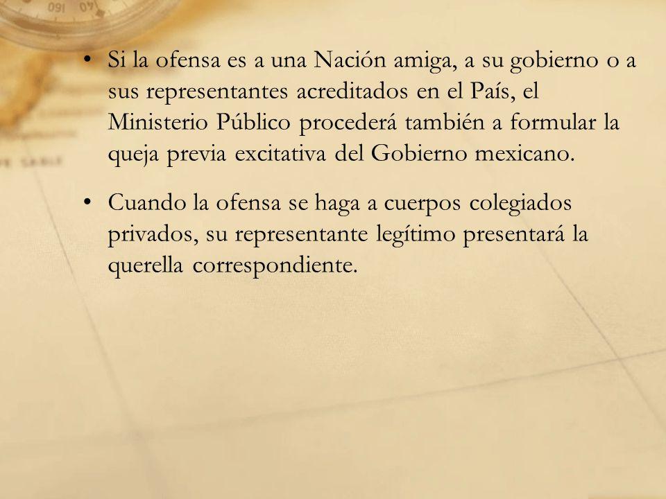 Si la ofensa es a una Nación amiga, a su gobierno o a sus representantes acreditados en el País, el Ministerio Público procederá también a formular la queja previa excitativa del Gobierno mexicano.