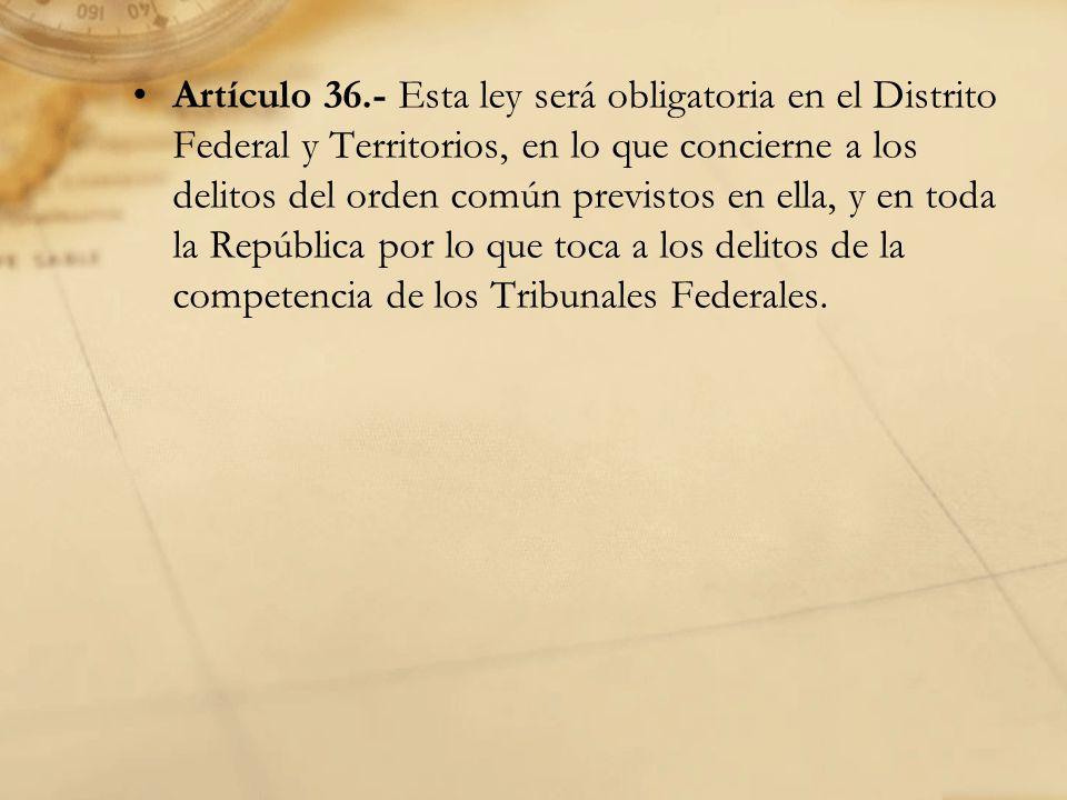 Artículo 36.- Esta ley será obligatoria en el Distrito Federal y Territorios, en lo que concierne a los delitos del orden común previstos en ella, y en toda la República por lo que toca a los delitos de la competencia de los Tribunales Federales.