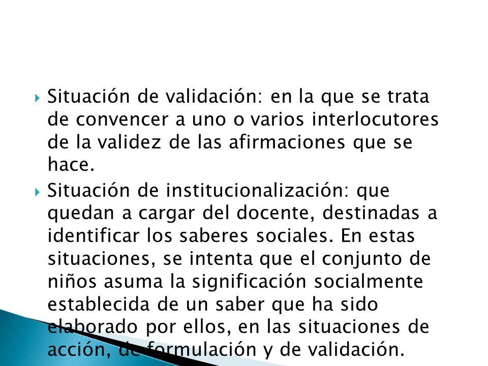 Situación de validación: en la que se trata de convencer a uno o varios interlocutores de la validez de las afirmaciones que se hace. Situación de ins