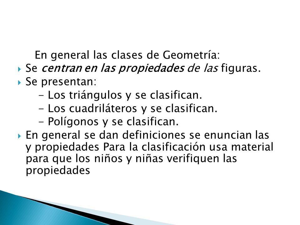 En general las clases de Geometría: Se centran en las propiedades de las figuras. Se presentan: - Los triángulos y se clasifican. - Los cuadriláteros
