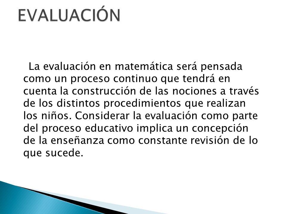 La evaluación en matemática será pensada como un proceso continuo que tendrá en cuenta la construcción de las nociones a través de los distintos proce