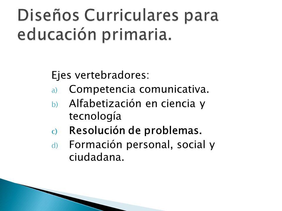 Ejes vertebradores: a) Competencia comunicativa. b) Alfabetización en ciencia y tecnología c) Resolución de problemas. d) Formación personal, social y