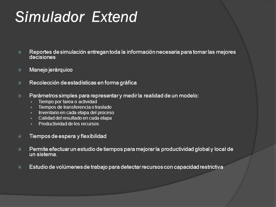 Simulador Extend Reportes de simulación entregan toda la información necesaria para tomar las mejores decisiones Manejo jerárquico Recolección de esta