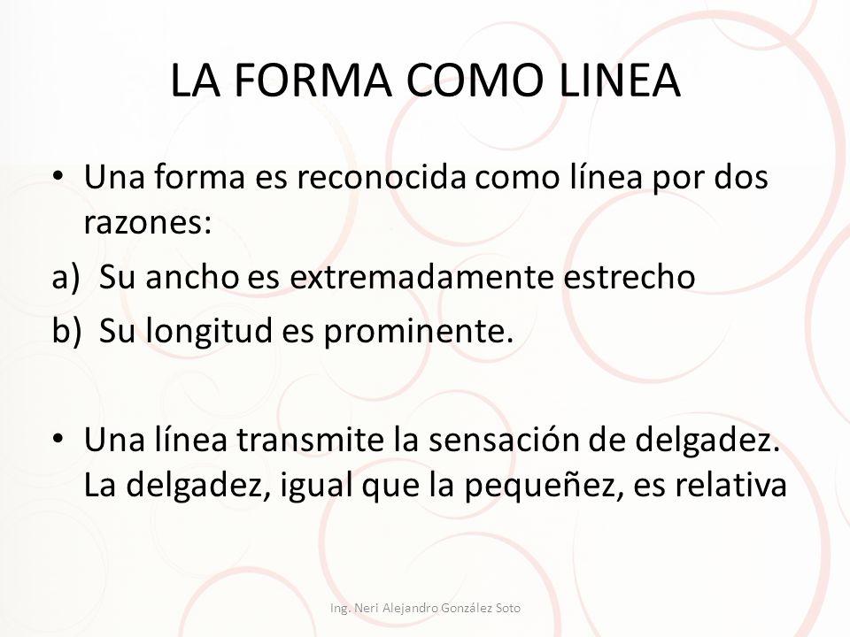 LA FORMA COMO LINEA Una forma es reconocida como línea por dos razones: a)Su ancho es extremadamente estrecho b)Su longitud es prominente. Una línea t