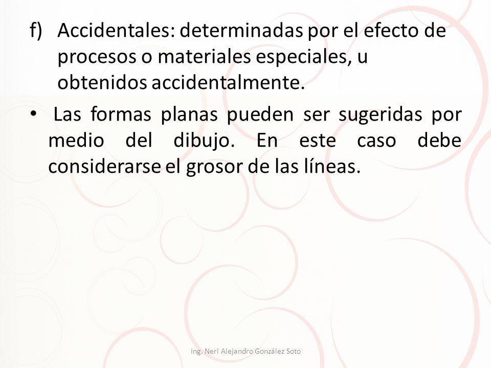f)Accidentales: determinadas por el efecto de procesos o materiales especiales, u obtenidos accidentalmente. Las formas planas pueden ser sugeridas po