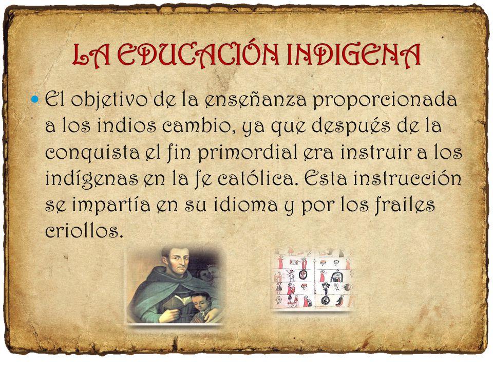 El objetivo de la enseñanza proporcionada a los indios cambio, ya que después de la conquista el fin primordial era instruir a los indígenas en la fe católica.