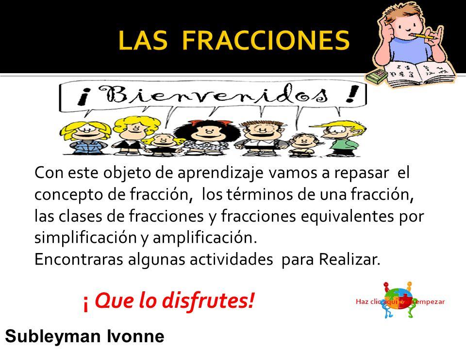 Con este objeto de aprendizaje vamos a repasar el concepto de fracción, los términos de una fracción, las clases de fracciones y fracciones equivalentes por simplificación y amplificación.