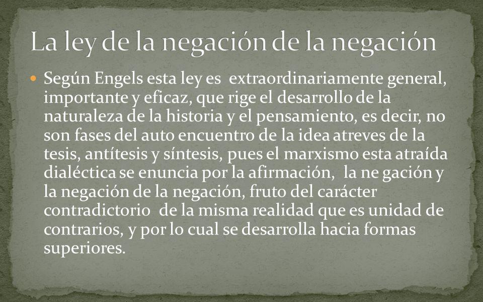 Según Engels esta ley es extraordinariamente general, importante y eficaz, que rige el desarrollo de la naturaleza de la historia y el pensamiento, es