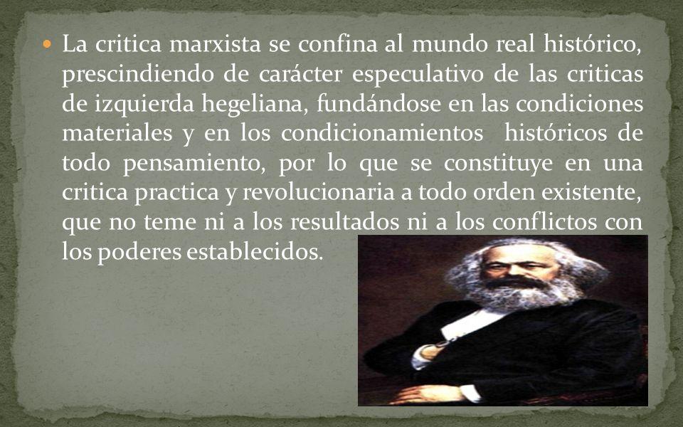 La critica marxista se confina al mundo real histórico, prescindiendo de carácter especulativo de las criticas de izquierda hegeliana, fundándose en l