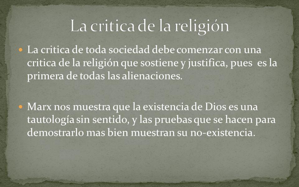 La critica de toda sociedad debe comenzar con una critica de la religión que sostiene y justifica, pues es la primera de todas las alienaciones. Marx
