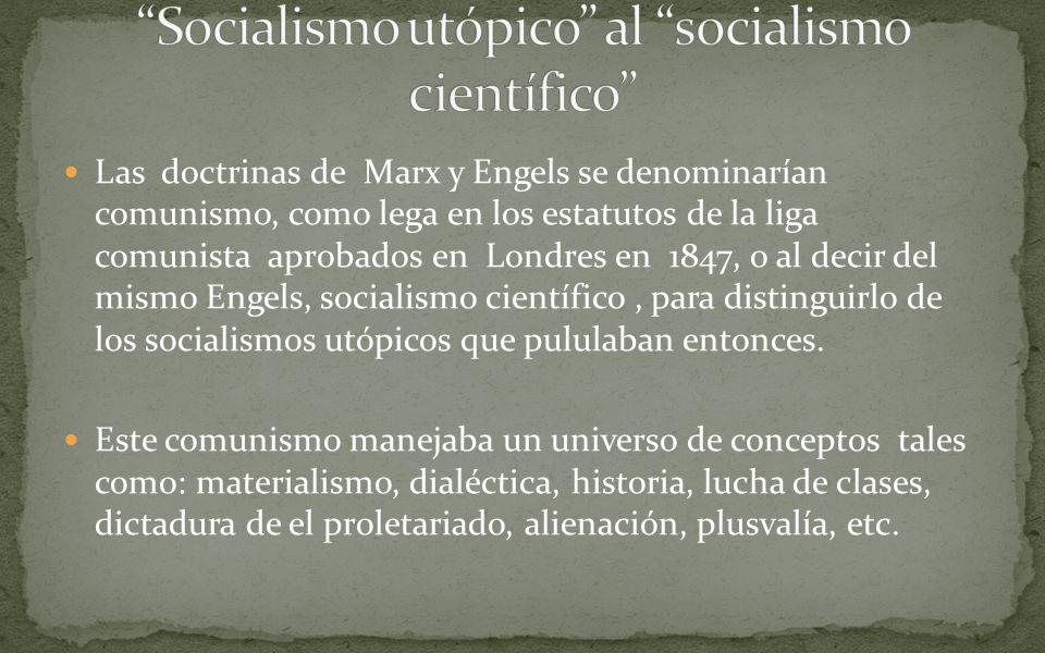 Las doctrinas de Marx y Engels se denominarían comunismo, como lega en los estatutos de la liga comunista aprobados en Londres en 1847, o al decir del mismo Engels, socialismo científico, para distinguirlo de los socialismos utópicos que pululaban entonces.