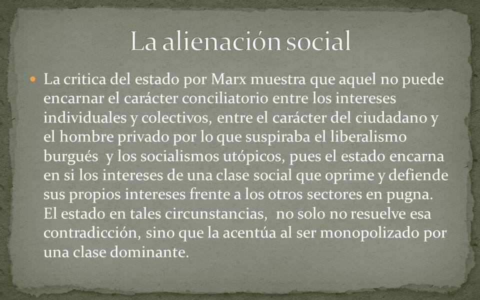 La critica del estado por Marx muestra que aquel no puede encarnar el carácter conciliatorio entre los intereses individuales y colectivos, entre el c