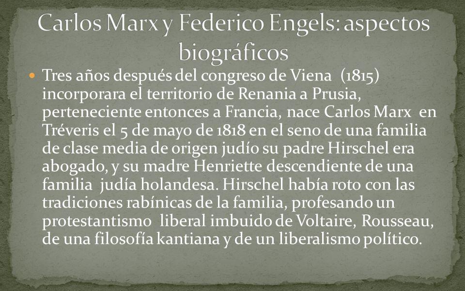 Tres años después del congreso de Viena (1815) incorporara el territorio de Renania a Prusia, perteneciente entonces a Francia, nace Carlos Marx en Tréveris el 5 de mayo de 1818 en el seno de una familia de clase media de origen judío su padre Hirschel era abogado, y su madre Henriette descendiente de una familia judía holandesa.