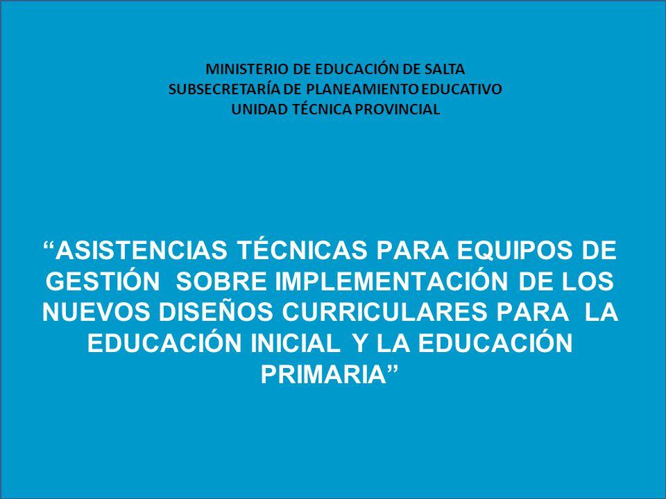 ASISTENCIAS TÉCNICAS PARA EQUIPOS DE GESTIÓN SOBRE IMPLEMENTACIÓN DE LOS NUEVOS DISEÑOS CURRICULARES PARA LA EDUCACIÓN INICIAL Y LA EDUCACIÓN PRIMARIA MINISTERIO DE EDUCACIÓN DE SALTA SUBSECRETARÍA DE PLANEAMIENTO EDUCATIVO UNIDAD TÉCNICA PROVINCIAL