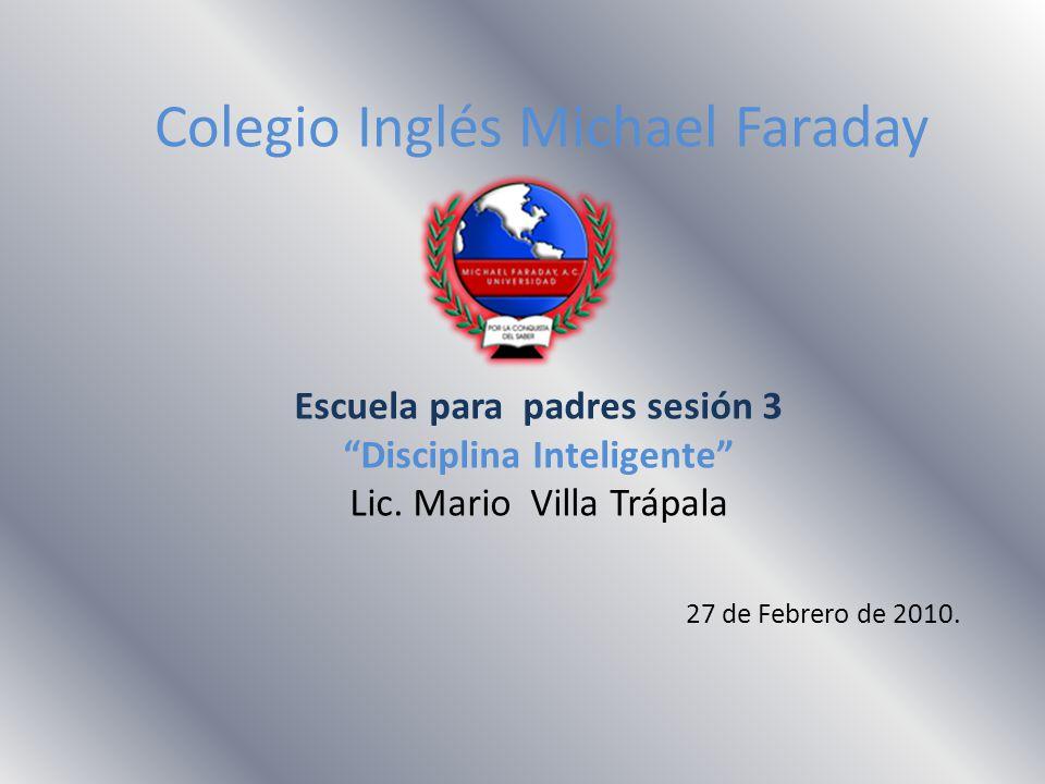 Colegio Inglés Michael Faraday Escuela para padres sesión 3 Disciplina Inteligente Lic. Mario Villa Trápala 27 de Febrero de 2010.