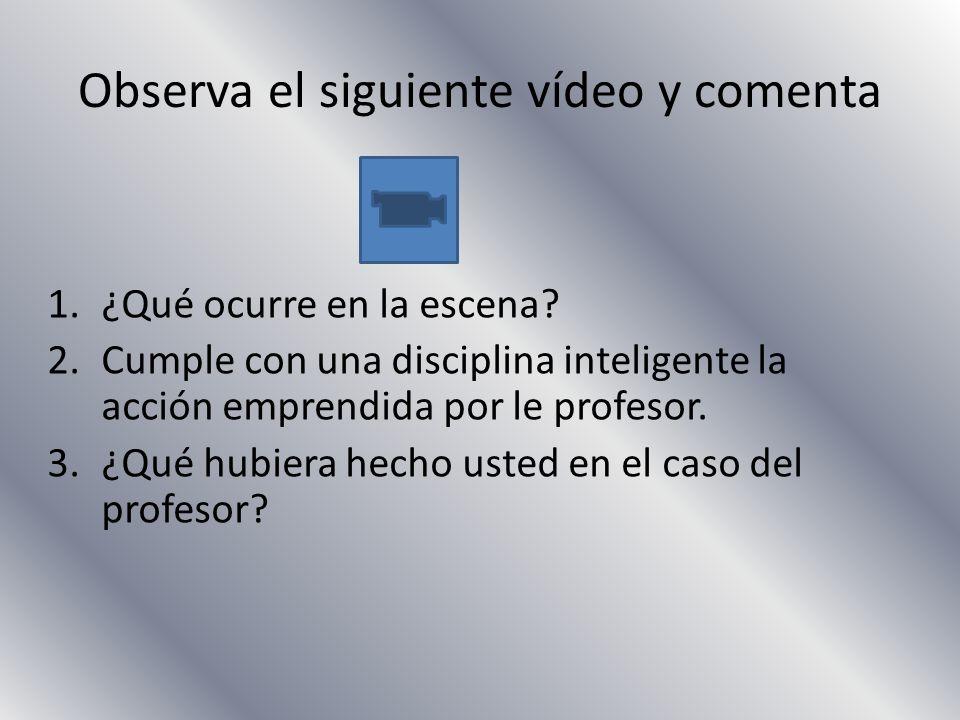 Observa el siguiente vídeo y comenta 1.¿Qué ocurre en la escena? 2.Cumple con una disciplina inteligente la acción emprendida por le profesor. 3.¿Qué