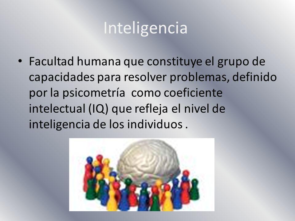 Inteligencia Facultad humana que constituye el grupo de capacidades para resolver problemas, definido por la psicometría como coeficiente intelectual