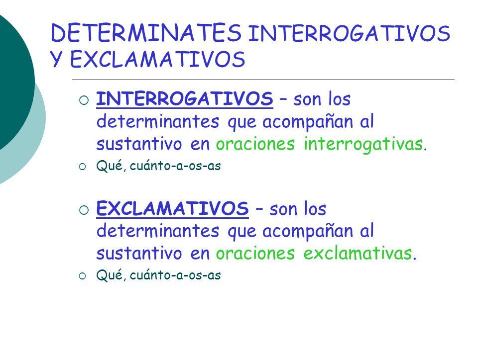 DETERMINATES INTERROGATIVOS Y EXCLAMATIVOS INTERROGATIVOS – son los determinantes que acompañan al sustantivo en oraciones interrogativas. Qué, cuánto