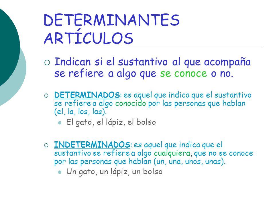 DETERMINANTES ARTÍCULOS Indican si el sustantivo al que acompaña se refiere a algo que se conoce o no. DETERMINADOS: es aquel que indica que el sustan