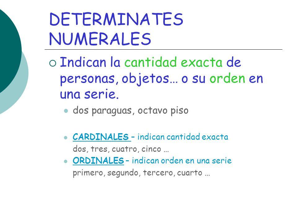 DETERMINATES NUMERALES Indican la cantidad exacta de personas, objetos… o su orden en una serie. dos paraguas, octavo piso CARDINALES – indican cantid