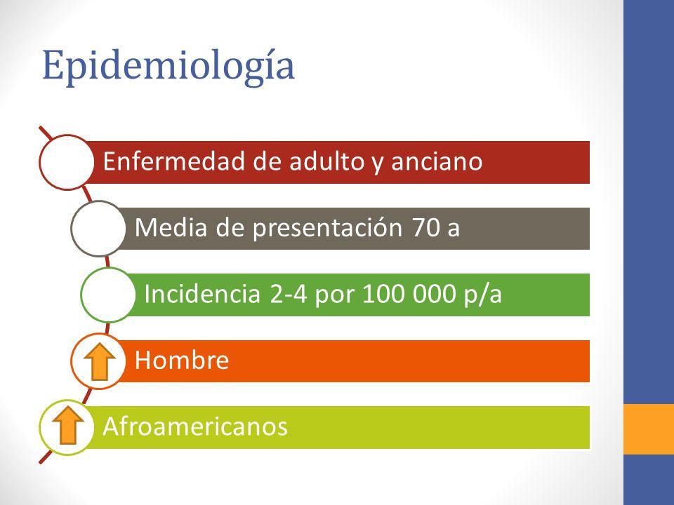Epidemiología Enfermedad de adulto y anciano Media de presentación 70 a Incidencia 2-4 por 100 000 p/a Hombre Afroamericanos
