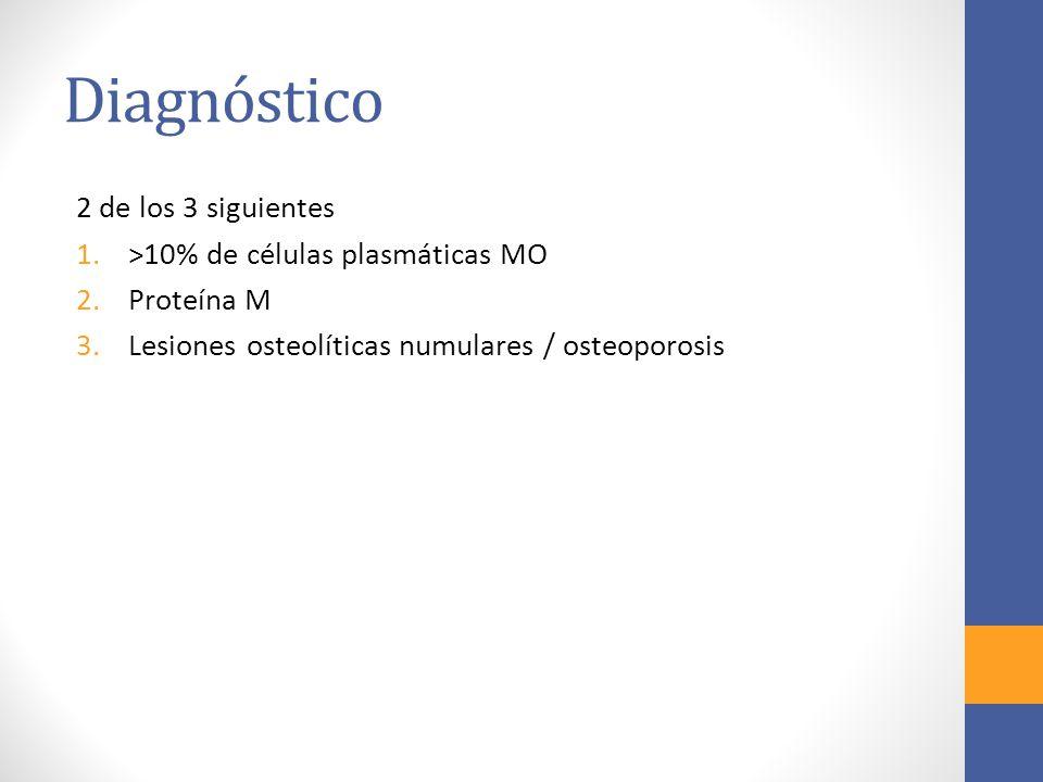 Diagnóstico 2 de los 3 siguientes 1.>10% de células plasmáticas MO 2.Proteína M 3.Lesiones osteolíticas numulares / osteoporosis
