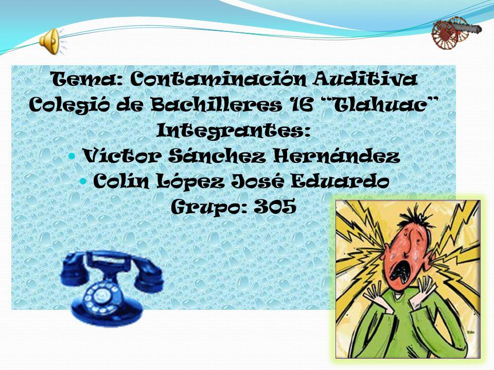 Tema: Contaminación Auditiva Colegió de Bachilleres 16 Tlahuac Integrantes: Víctor Sánchez Hernández Colín López José Eduardo Grupo: 305