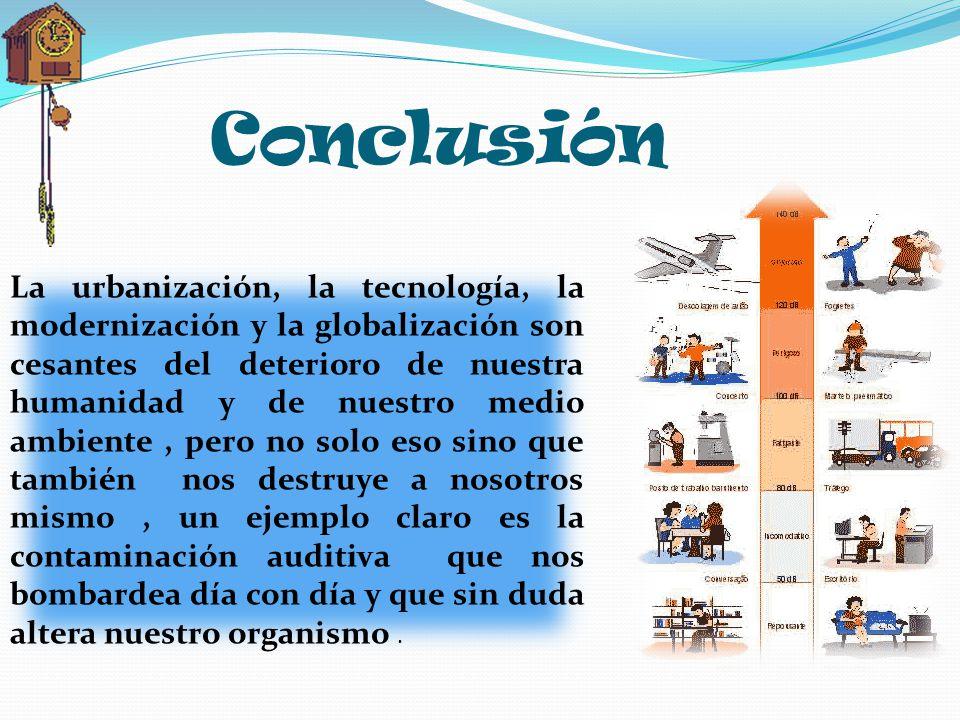 Conclusión La urbanización, la tecnología, la modernización y la globalización son cesantes del deterioro de nuestra humanidad y de nuestro medio ambi