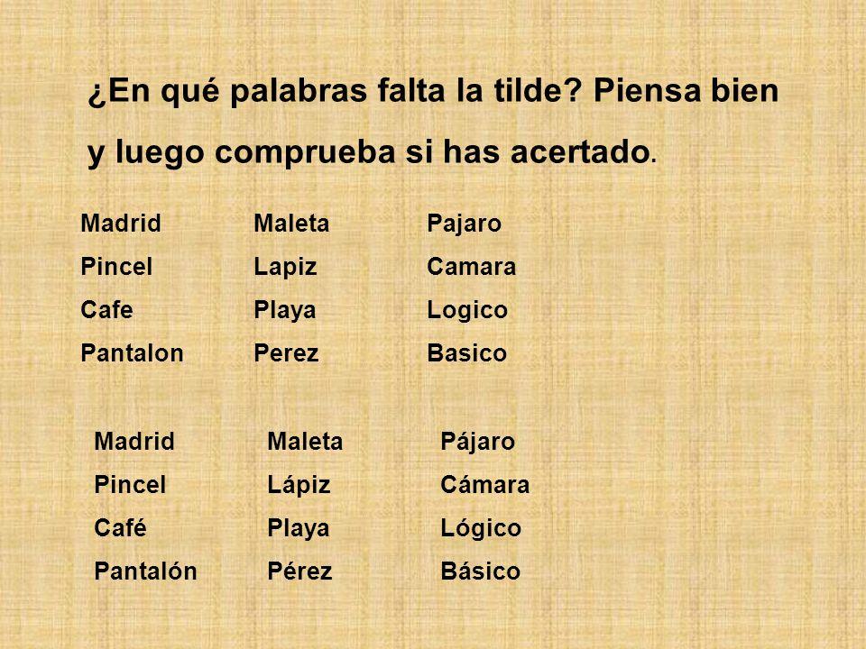 ¿En qué palabras falta la tilde? Piensa bien y luego comprueba si has acertado. MadridMaletaPajaro PincelLapizCamara CafePlayaLogico PantalonPerezBasi