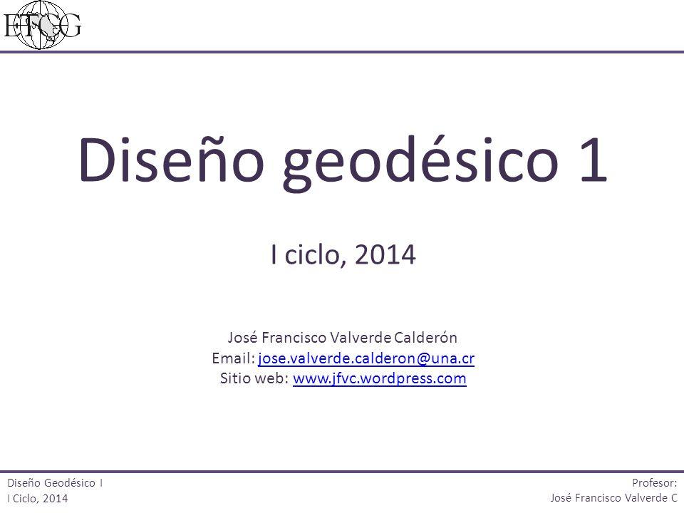 Diseño geodésico 1 I ciclo, 2014 José Francisco Valverde Calderón Email: jose.valverde.calderon@una.crjose.valverde.calderon@una.cr Sitio web: www.jfv