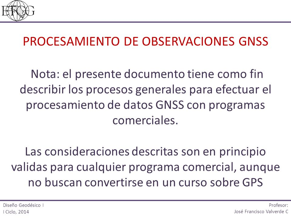 CSRS: http://www.geod.nrcan.gc.ca/index_e.phphttp://www.geod.nrcan.gc.ca/index_e.php Profesor: José Francisco Valverde C Diseño Geodésico I I Ciclo, 2014