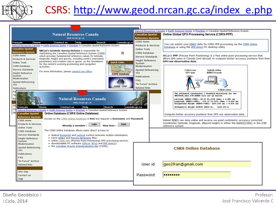 CSRS: http://www.geod.nrcan.gc.ca/index_e.phphttp://www.geod.nrcan.gc.ca/index_e.php Profesor: José Francisco Valverde C Diseño Geodésico I I Ciclo, 2