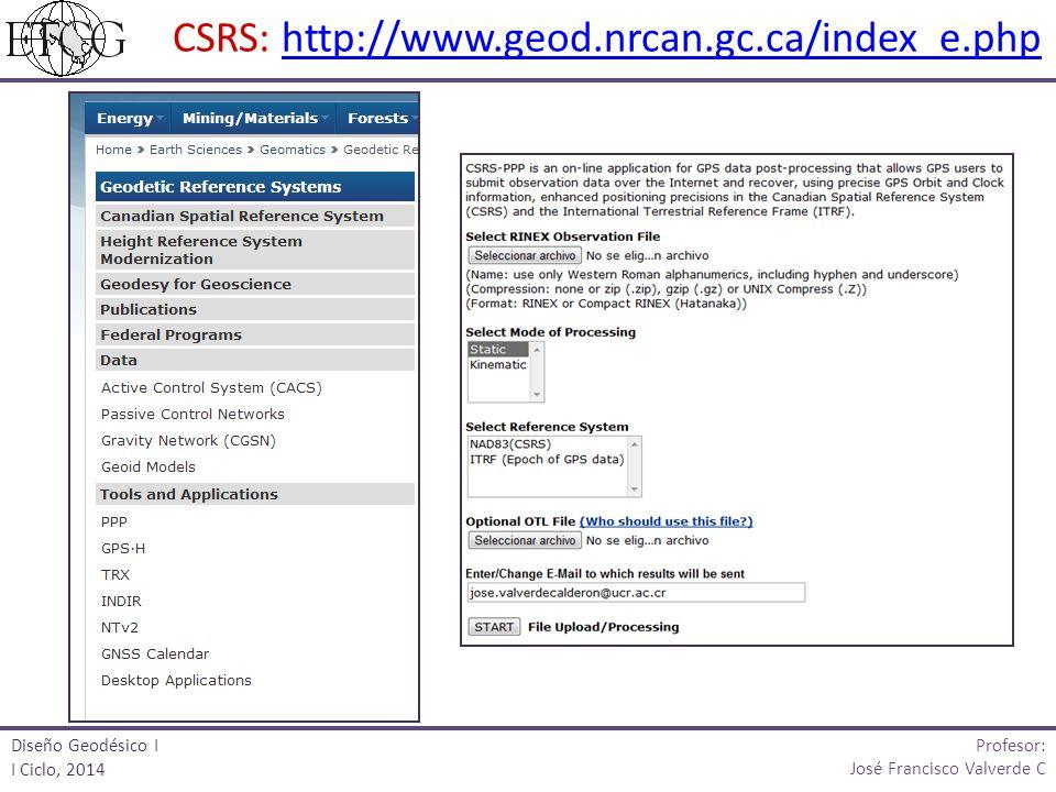 Profesor: José Francisco Valverde C Diseño Geodésico I I Ciclo, 2014 CSRS: http://www.geod.nrcan.gc.ca/index_e.phphttp://www.geod.nrcan.gc.ca/index_e.