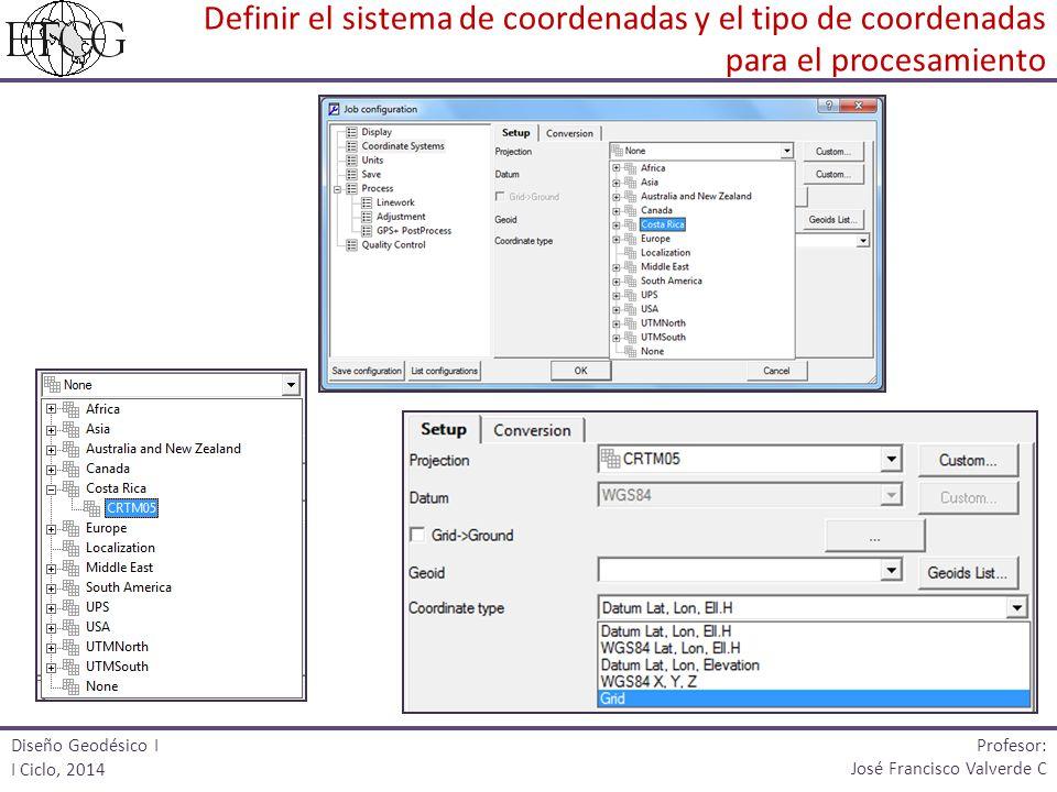 Diseño Geodésico I I Ciclo, 2014 Profesor: José Francisco Valverde C Definir el sistema de coordenadas y el tipo de coordenadas para el procesamiento