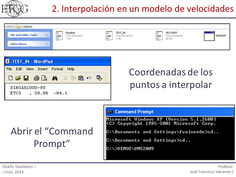 Coordenadas de los puntos a interpolar Abrir el Command Prompt Diseño Geodésico I I Ciclo, 2014 Profesor: José Francisco Valverde C 2. Interpolación e