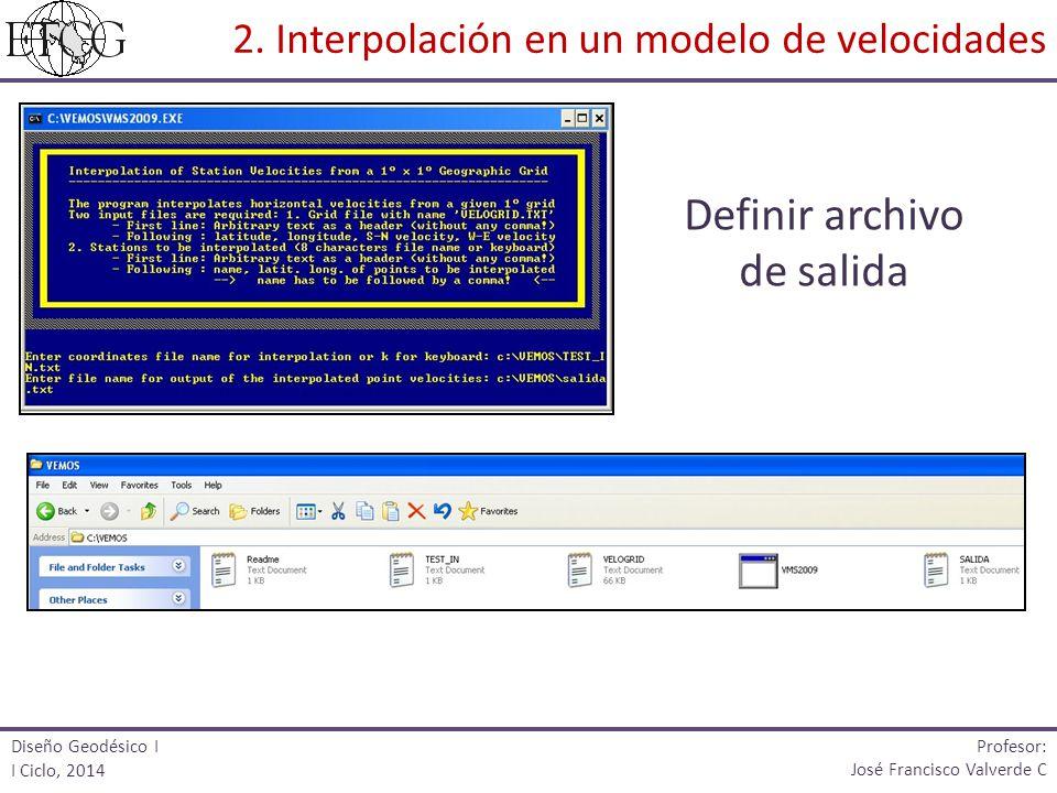 Definir archivo de salida Diseño Geodésico I I Ciclo, 2014 Profesor: José Francisco Valverde C 2. Interpolación en un modelo de velocidades