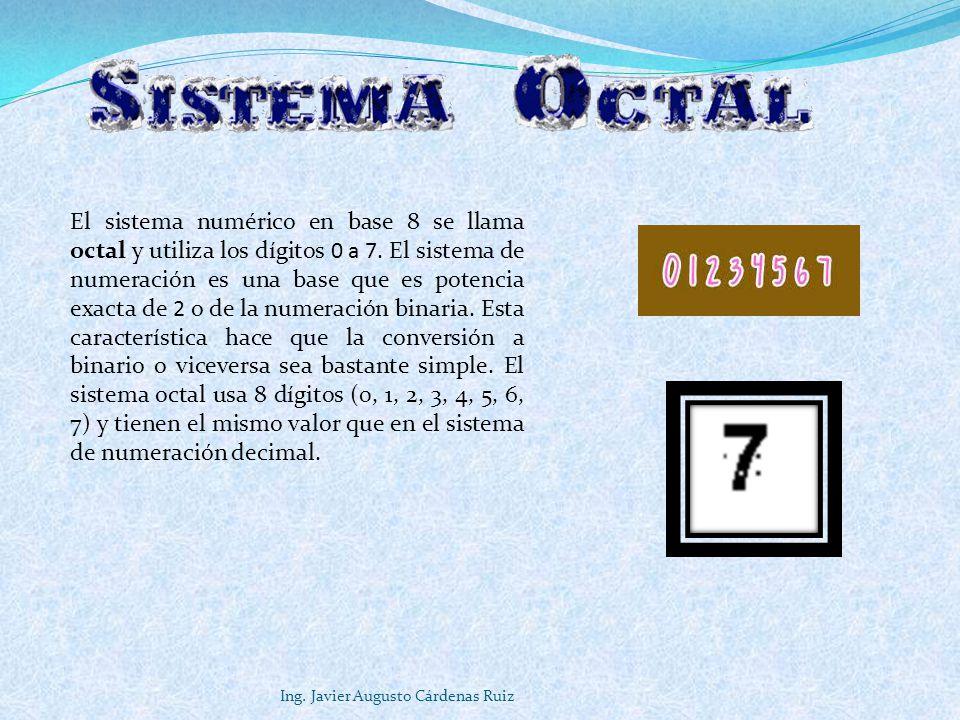 Ing. Javier Augusto Cárdenas Ruiz El sistema numérico en base 8 se llama octal y utiliza los dígitos 0 a 7. El sistema de numeración es una base que e