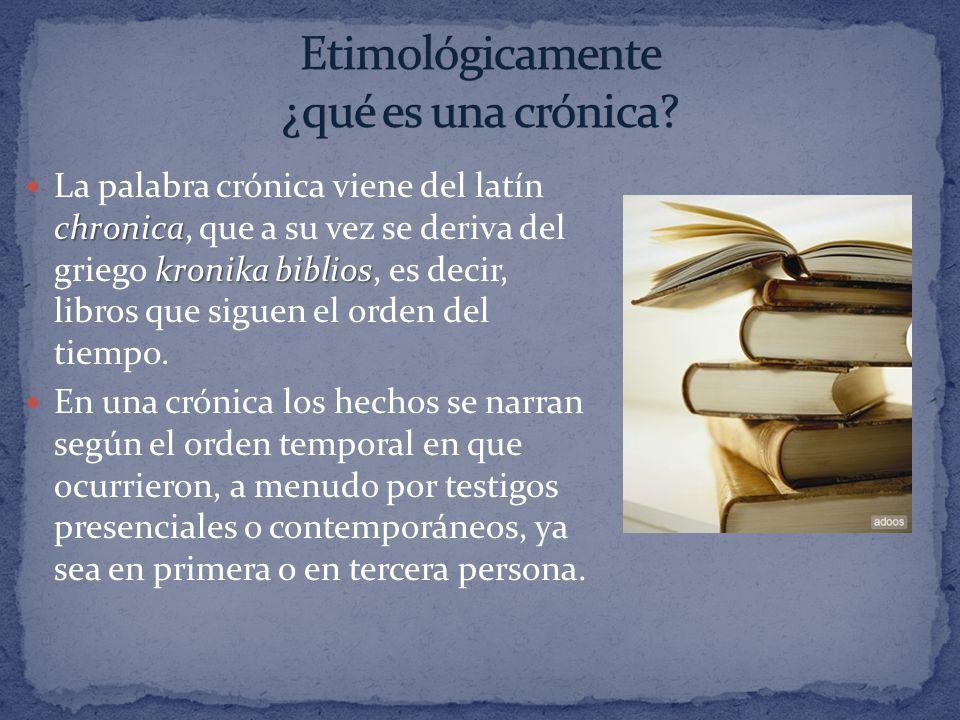 chronica kronika biblios La palabra crónica viene del latín chronica, que a su vez se deriva del griego kronika biblios, es decir, libros que siguen e
