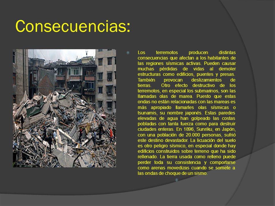 Consecuencias: Los terremotos producen distintas consecuencias que afectan a los habitantes de las regiones sísmicas activas. Pueden causar muchas pér