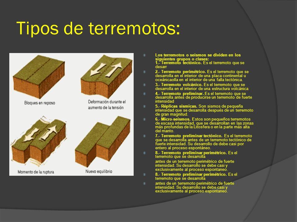Tipos de terremotos: Los terremotos o seísmos se dividen en los siguientes grupos o clases: 1.- Terremoto tectónico. Es el terremoto que se desarr 2.-