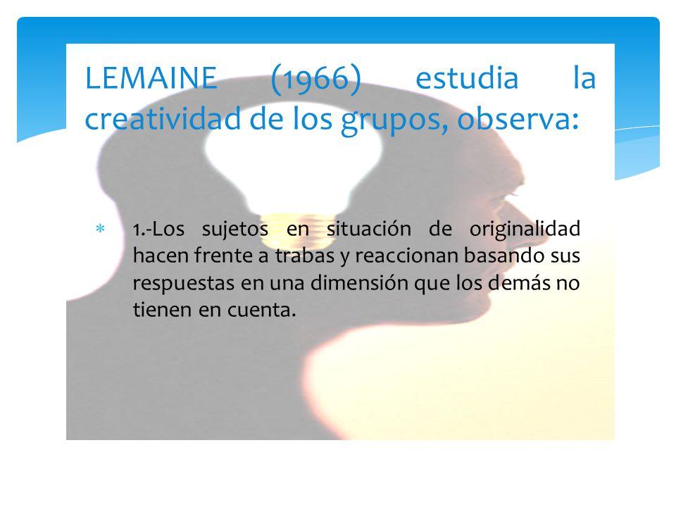 LEMAINE (1966) estudia la creatividad de los grupos, observa: 1.-Los sujetos en situación de originalidad hacen frente a trabas y reaccionan basando sus respuestas en una dimensión que los demás no tienen en cuenta.