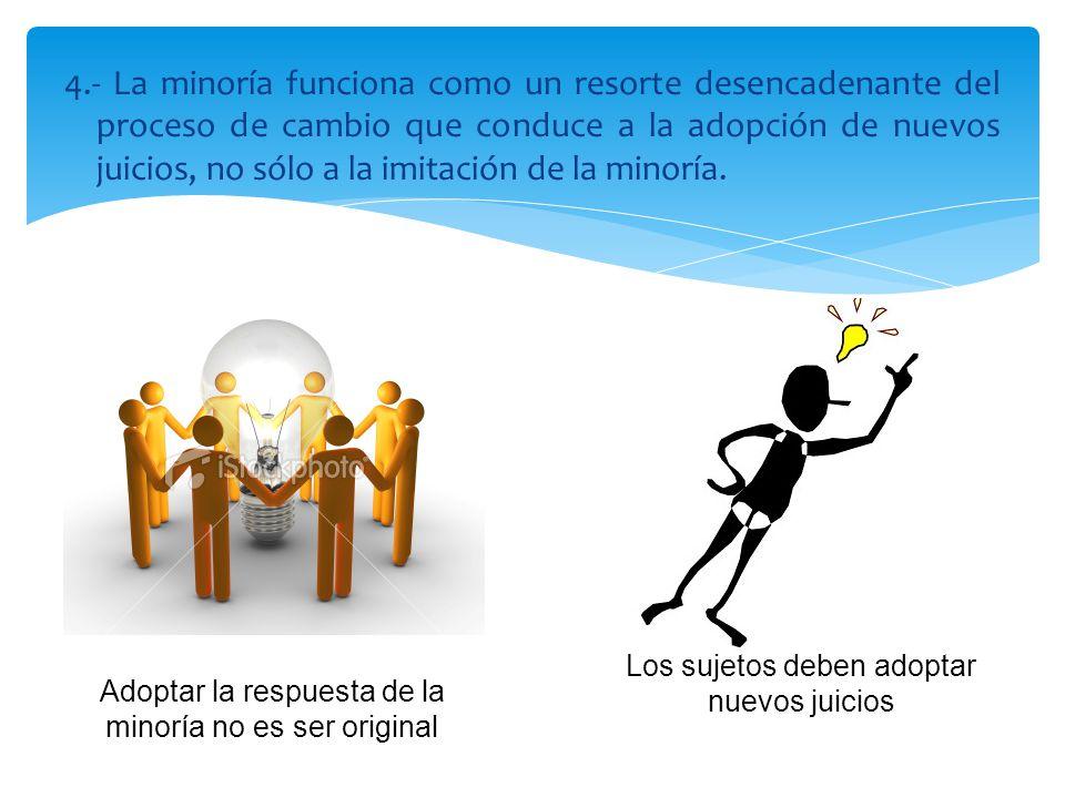 4.- La minoría funciona como un resorte desencadenante del proceso de cambio que conduce a la adopción de nuevos juicios, no sólo a la imitación de la