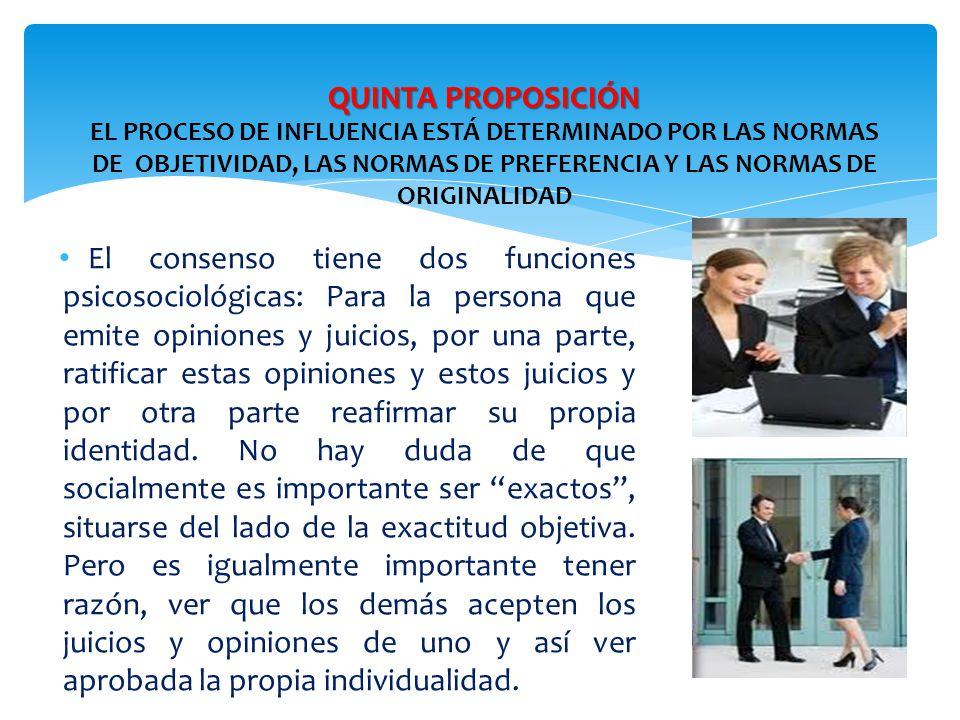 QUINTA PROPOSICIÓN QUINTA PROPOSICIÓN EL PROCESO DE INFLUENCIA ESTÁ DETERMINADO POR LAS NORMAS DE OBJETIVIDAD, LAS NORMAS DE PREFERENCIA Y LAS NORMAS DE ORIGINALIDAD El consenso tiene dos funciones psicosociológicas: Para la persona que emite opiniones y juicios, por una parte, ratificar estas opiniones y estos juicios y por otra parte reafirmar su propia identidad.